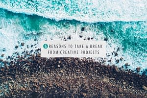 5 Reasons to Take a Break From Creative Projects